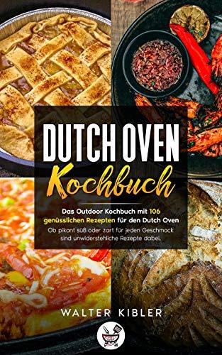 DUTCH OVEN KOCHBUCH: Das Outdoor Kochbuch mit 106 genüsslichen Rezepten für den Dutch Oven Ob pikant süß oder zart für jeden Geschmack sind unwiderstehliche Rezepte dabei.