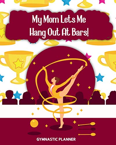 My Mom Let Me Hang Out At Bars!: Gymnastic Planner Manage Schedule And Fit Everything Perfectly