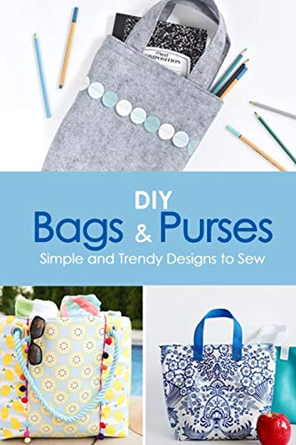 DIY Bags and Purses: Simple and Trendy Designs to Sew: Gift Ideas for Holiday