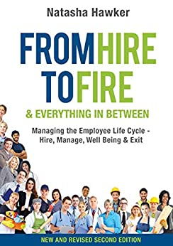 From Hire to Fire and Everything in Between Second Edition: Managing the Employee Life Cycle - Hire, Manage, Well Being & Exit by [Natasha Hawker]