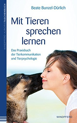 Mit Tieren sprechen lernen: Das Praxisbuch der Tierkommunikation und Tierpsychologie