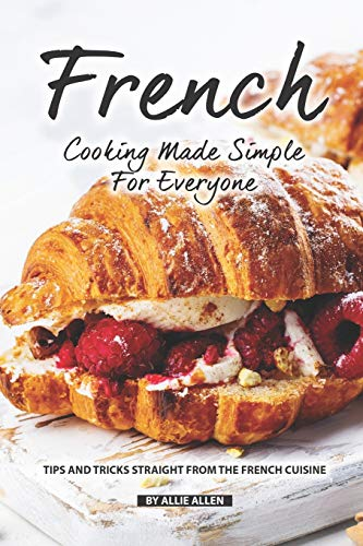 French Cooking Made Simple for Everyone: Tips and Tricks Straight from The French Cuisine