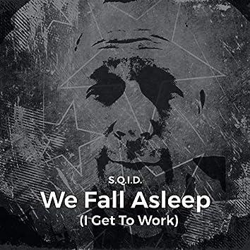 We Fall Asleep (I Get to Work)
