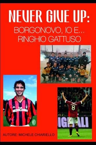 NEVER GIVE UP: BORGONOVO, IO E.... RINGHIO GATTUSO