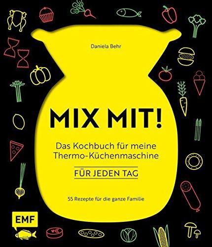 MIX MIT! Das Kochbuch für meine Thermo-Küchenmaschine - für jeden Tag: 55 Rezepte für die ganze Familie