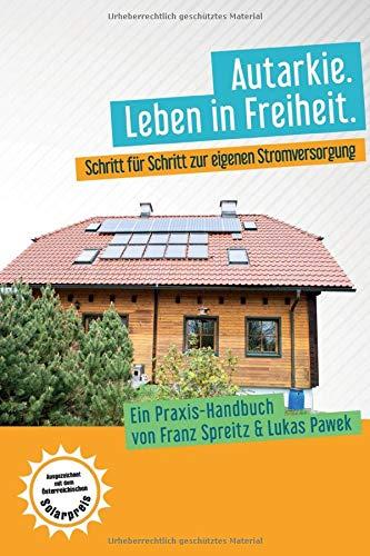 Autarkie. Leben in Freiheit: Schritt für Schritt zur eigenen Stromversorgung. Ein Praxis-Handbuch von Franz Spreitz und Lukas Pawek