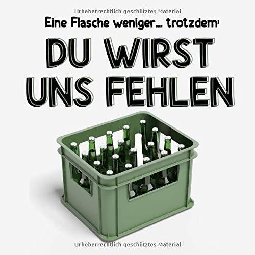Eine Flasche weniger... trotzdem: Du wirst uns fehlen: Geschenk zum Abschied für Kollegin und Kollege, Familie, Freunde, leeres Buch (Bierkasten) als Abschiedsgeschenk