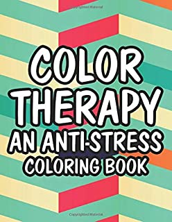 Color Therapy An Anti-Stress Coloring Book: Coloring Pages of Calming Designs And Patterns For Adults, A Stress Relieving ...