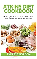 Atkins Diet Cookbook: The Complete Beginner's Guide With 4 Weeks Meal Plan to Lose Weight and Feel Great