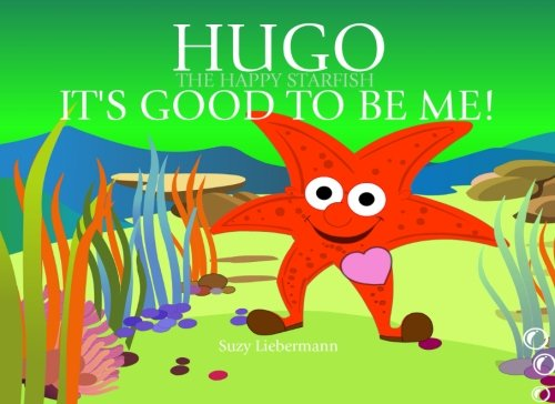 It's Good to be Me! (Hugo the Happy Starfish - Educational Children's Book Collection) (Volume 3)