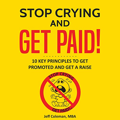 Stop Crying and Get Paid: 10 Key Principles to Get Promoted and Get a Raise Audiobook By Mr. Jeff Coleman MBA cover art