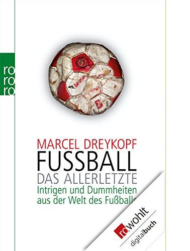 Fußball: Das Allerletzte: Intrigen und Dummheiten aus der Welt des Fußballs