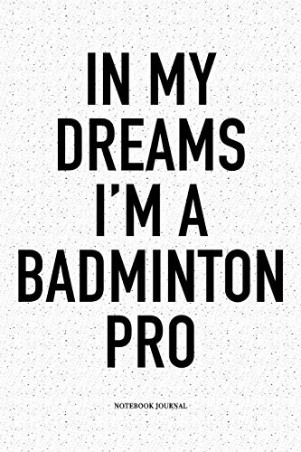 In My Dreams I'm A Badminton Pro: A 6x9 Inch Matte Softcover Notebook Diary With 120 Blank Lined Pages And A Funny Gaming Sports Cover Slogan