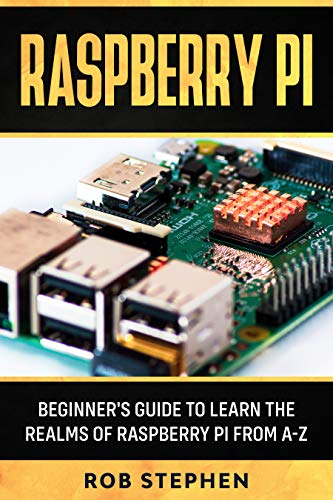 RASPBERRY PI: BEGINNER'S GUIDE TO LEARN THE REALMS OF RASPBERRY PI FROM A-Z (English Edition)