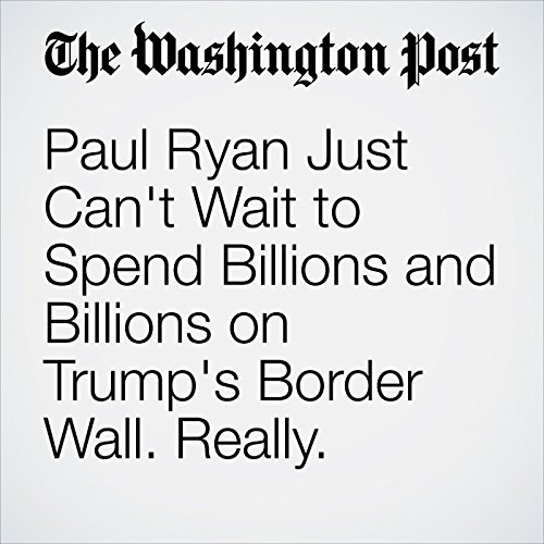 Paul Ryan Just Can't Wait to Spend Billions and Billions on Trump's Border Wall. Really. copertina