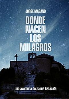 DONDE NACEN LOS MILAGROS: (Jaime Azcárate #2) (Aventuras de Jaime Azcárate) (Spanish Edition) by [Jorge Magano]