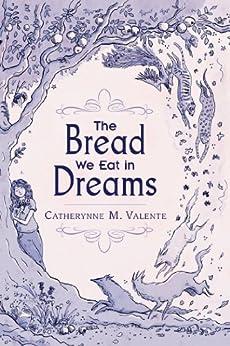 The Bread We Eat in Dreams by [Catherynne M. Valente, Kathleen Jennings]