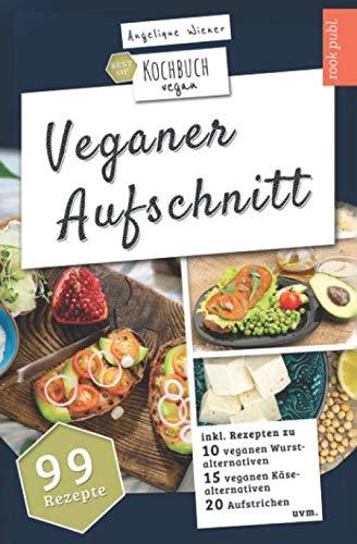 Veganer Aufschnitt   Best of Kochbuch Vegan: VEGANE ALTERNATIVEN   99 Rezepte: veganer KÄSE, vegane WURST, AUFSTRICHE uvm.