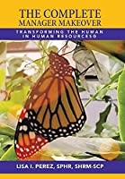 The Complete Manager Makeover: Transforming the Human in Human Resources(R)