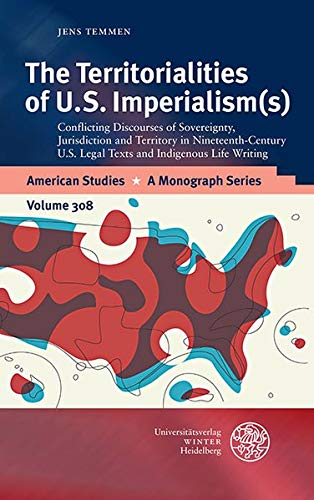The Territorialities of U.S. Imperialism(s): Conflicting Discourses of Sovereignty, Jurisdiction and Territory in Nineteenth-Century U.S. Legal Texts ... Studies / A Monograph Series, Band 308)