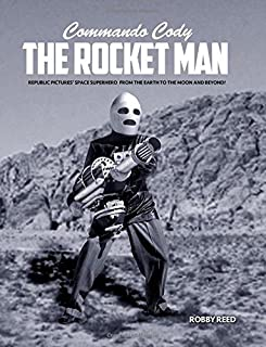 Commando Cody The Rocket Man: Republic Pictures' Space Superhero From The Earth to the Moon and Beyond!