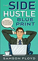 The Side Hustle Blueprint: Discover How To Work From Home and Learn to Earn an Income of Up To Six Figures a Year Online