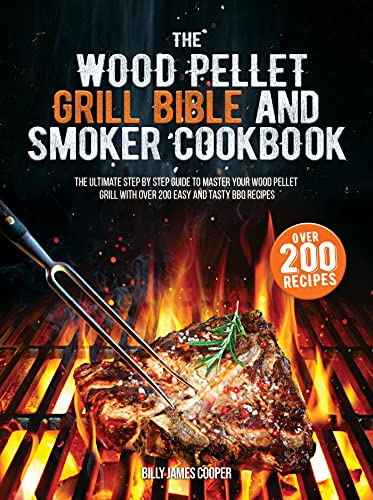 The Wood Pellet Grill Bible and Smoker Cookbook: The Ultimate Step by Step Guide to Master Your Wood Pellet Grill with over 200 Easy and Tasty BBQ Recipes