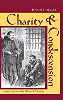 Charity & Condescension: Victorian Literature and the Dilemmas of Philanthropy (Series in Victorian Studies)