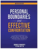 Personal Boundaries & Effective Confrontation: Creating a better You by defining, loving and protecting yourself.