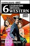 6 legendäre Spitzen-Western April 2020 Sammelband 6015