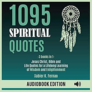 1095 Spiritual Quotes: Jesus Christ, Bible and Life Quotes for a Lifelong Learning of Wisdom and Enlightenment                   By:                                                                                                                                 Xabier K. Fernao                               Narrated by:                                                                                                                                 Tom Davis,                                                                                        Dave Wright,                                                                                        Gary Crane,                   and others                 Length: 4 hrs and 35 mins     50 ratings     Overall 5.0