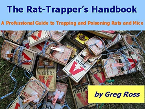The Rat-Trapper's Handbook: A Professional Guide to Trapping and Poisoning Rats and Mice (Rodent-Trapping Guides Book 2)