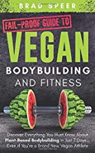 Fail-Proof Guide to Vegan Bodybuilding and Fitness: Discover Everything You Must Know About Plant Based Bodybuilding in Just 7 Days… Even if You're a Brand New Vegan Athlete