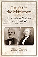 Caught in the Maelstrom: The Indian Nations in the Civil War, 1861-1865