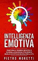 Intelligenza Emotiva: Trasforma il Pensiero Negativo e Governa le Emozioni attraverso 5 Semplici ed Efficaci Regole per...