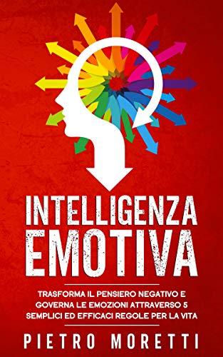 Intelligenza Emotiva: Trasforma il Pensiero Negativo e Governa le Emozioni attraverso 5 Semplici ed Efficaci Regole per la Vita