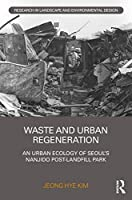 Waste and Urban Regeneration: An Urban Ecology of Seoul's Nanjido Post-landfill Park (Routledge Research in Landscape and Environmental Design)