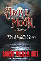 Above the Moon: Part 2 the Middle Years