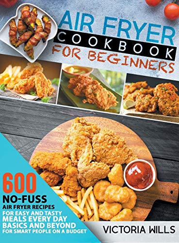 Air Fryer Cookbook for Beginners: 600 No-Fuss Air Fryer Recipes for Easy and Tasty Meals Every Day. Basics and Beyond for Smart People on a Budget