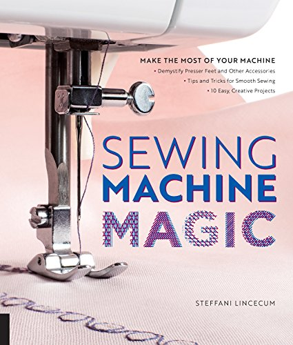 Sewing Machine Magic: Make the Most of Your Machine Demystify Presser Feet and Other Accessories Tips and Tricks for Smooth Sewing 10 Easy,