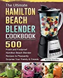 The Ultimate Hamilton Beach Blender Cookbook: 500 Fresh and Foolproof Hamilton Beach Blender Recipes to Pleasantly Surprise Your Family and Friends