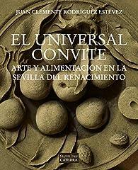 El universal convite: Arte y alimentación en la Sevilla del Renacimiento par Juan Clemente Rodríguez Estévez