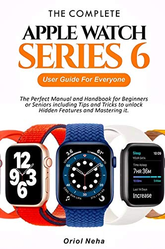 The Complete Apple Watch Series 6 User Guide for Everyone: The Perfect Manual and Handbook for Beginners or Seniors including Tips and Tricks to unlock Hidden Features and Mastering it