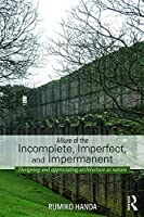 Allure of the Incomplete, Imperfect, and Impermanent: Designing and Appreciating Architecture as Nature