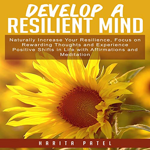 Develop a Resilient Mind: Naturally Increase Your Resilience, Focus on Rewarding Thoughts and Experience Positive Shifts in Life with Affirmations and Meditation audiobook cover art