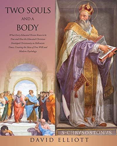 Two Souls and a Body: What Every Educated Person Knew to be True and How the Educated Christian Developed Christianity in Hellenistic Times, Creating the Ideas of Free Will and Modern Psychology