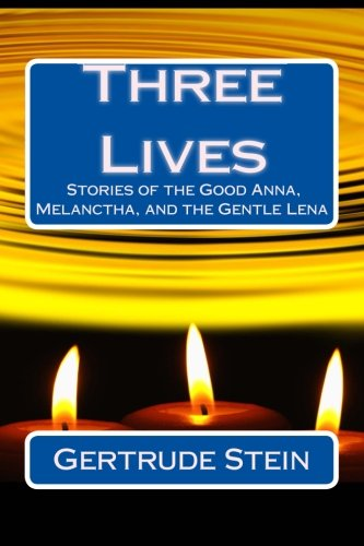 Three Lives: Stories of the Good Anna, Melanctha, and the Gentle Lena (Best Novel Classics) (Volume 62)