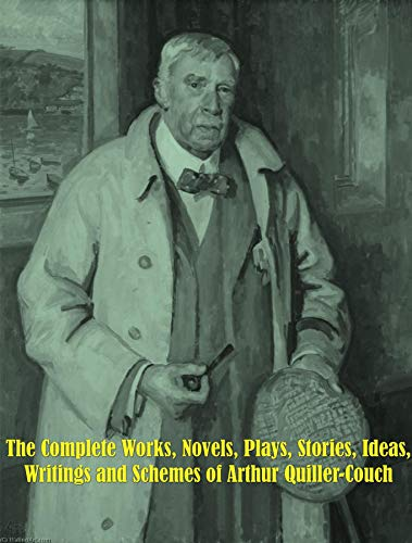 The Complete Works, Novels, Plays, Stories, Ideas, Writings and Schemes of Arthur Quiller-Couch (English Edition)
