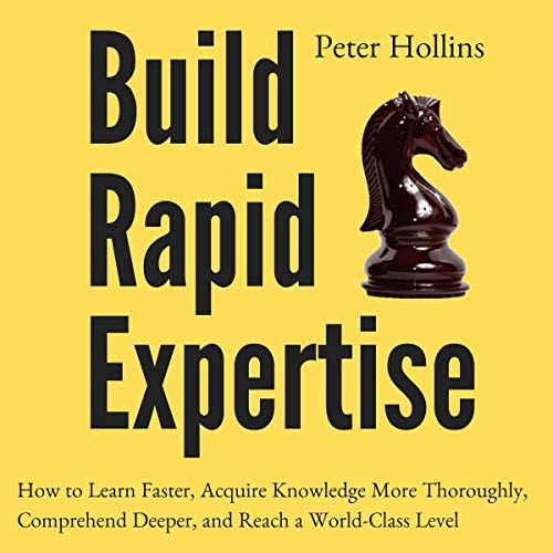 Build Rapid Expertise: How to Learn Faster, Acquire Knowledge More Thoroughly, Comprehend Deeper, and Reach a World-Class...