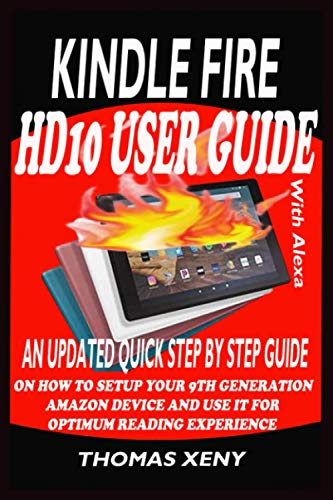 KINDLE FIRE HD10 USER GUIDE WITH ALEXA: AN UPDATED QUICK STEP BY STEP GUIDE ON HOW TO SETUP YOUR 9TH GENERATION AMAZON DEVICE AND USE IT FOR OPTIMUM READING EXPERIENCE